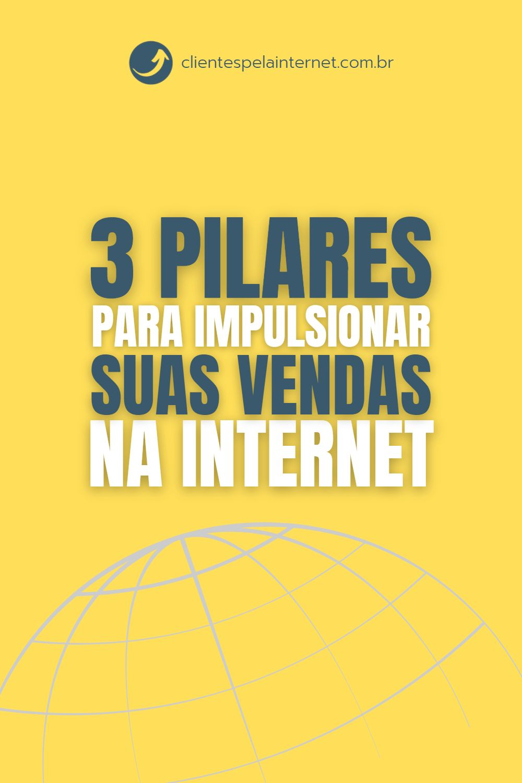 3 Pilares para Impulsionar as Suas Vendas na Internet